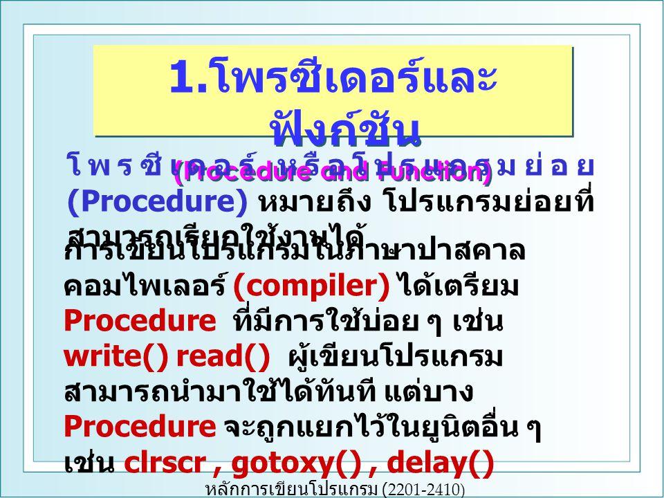 หลักการเขียนโปรแกรม (2201-2410) 1. โพรซีเดอร์และ ฟังก์ชัน (Procedure and Function) 1. โพรซีเดอร์และ ฟังก์ชัน (Procedure and Function) โพรซีเดอร์ หรือโ