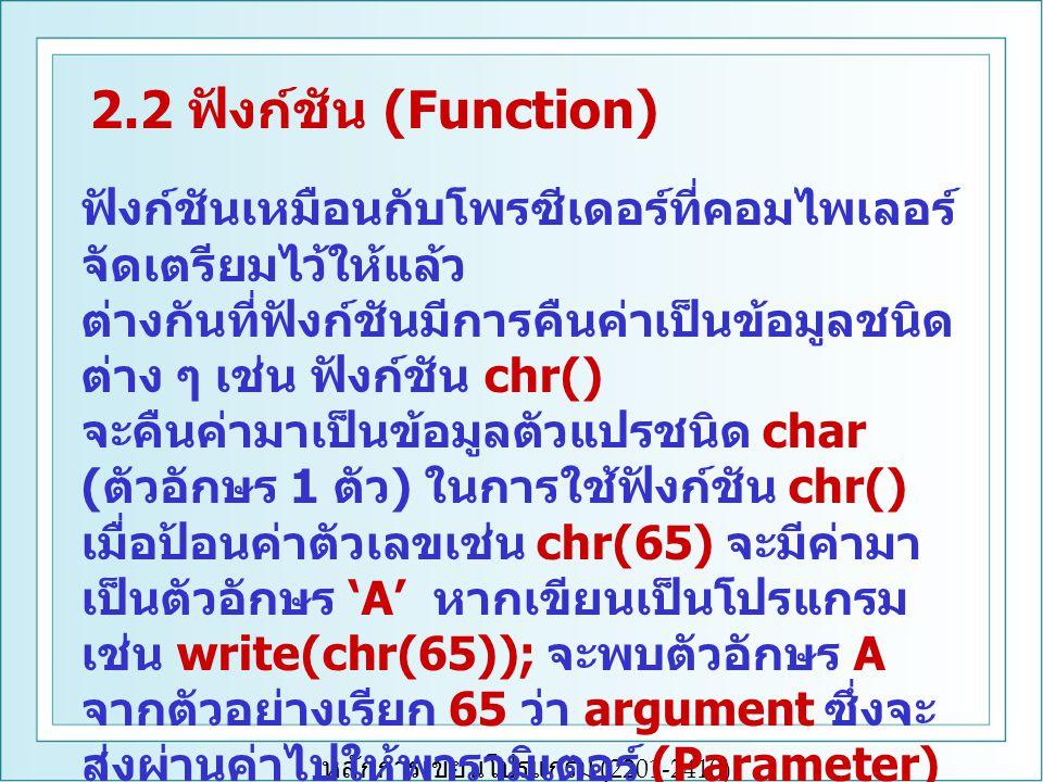หลักการเขียนโปรแกรม (2201-2410) 2.2 ฟังก์ชัน (Function) ฟังก์ชันเหมือนกับโพรซีเดอร์ที่คอมไพเลอร์ จัดเตรียมไว้ให้แล้ว ต่างกันที่ฟังก์ชันมีการคืนค่าเป็น