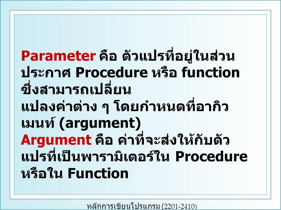 หลักการเขียนโปรแกรม (2201-2410) Parameter คือ ตัวแปรที่อยู่ในส่วน ประกาศ Procedure หรือ function ซึ่งสามารถเปลี่ยน แปลงค่าต่าง ๆ โดยกำหนดที่อากิว เมนท