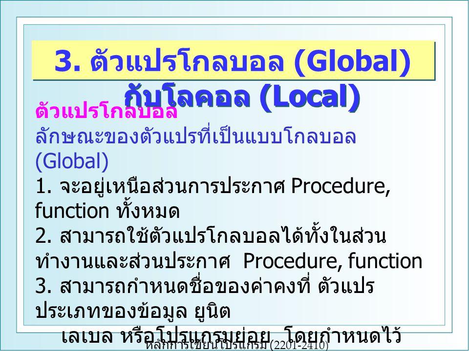 หลักการเขียนโปรแกรม (2201-2410) ตัวแปรโกลบอล ลักษณะของตัวแปรที่เป็นแบบโกลบอล (Global) 1. จะอยู่เหนือส่วนการประกาศ Procedure, function ทั้งหมด 2. สามาร