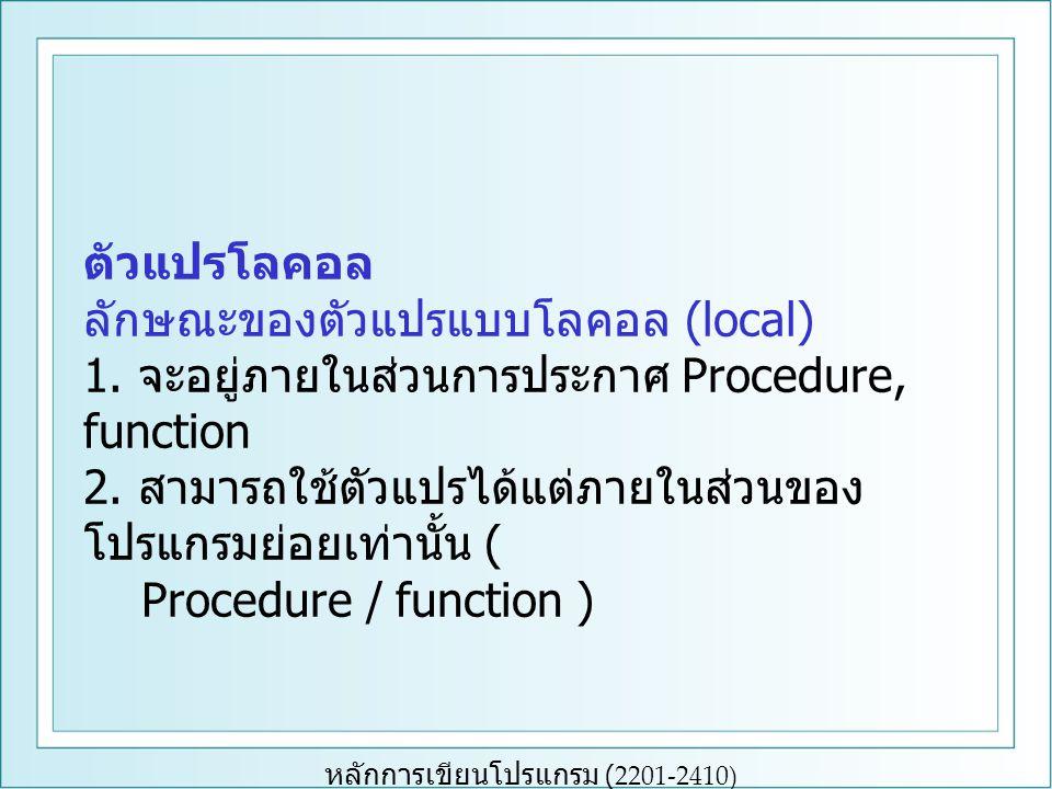 หลักการเขียนโปรแกรม (2201-2410) ตัวแปรโลคอล ลักษณะของตัวแปรแบบโลคอล (local) 1. จะอยู่ภายในส่วนการประกาศ Procedure, function 2. สามารถใช้ตัวแปรได้แต่ภา