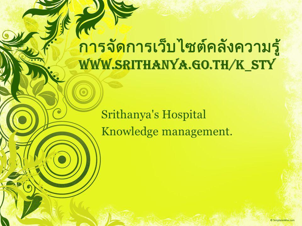 การจัดการเว็บไซต์คลังความรู้ www.srithanya.go.th/k_sty Srithanya's Hospital Knowledge management.