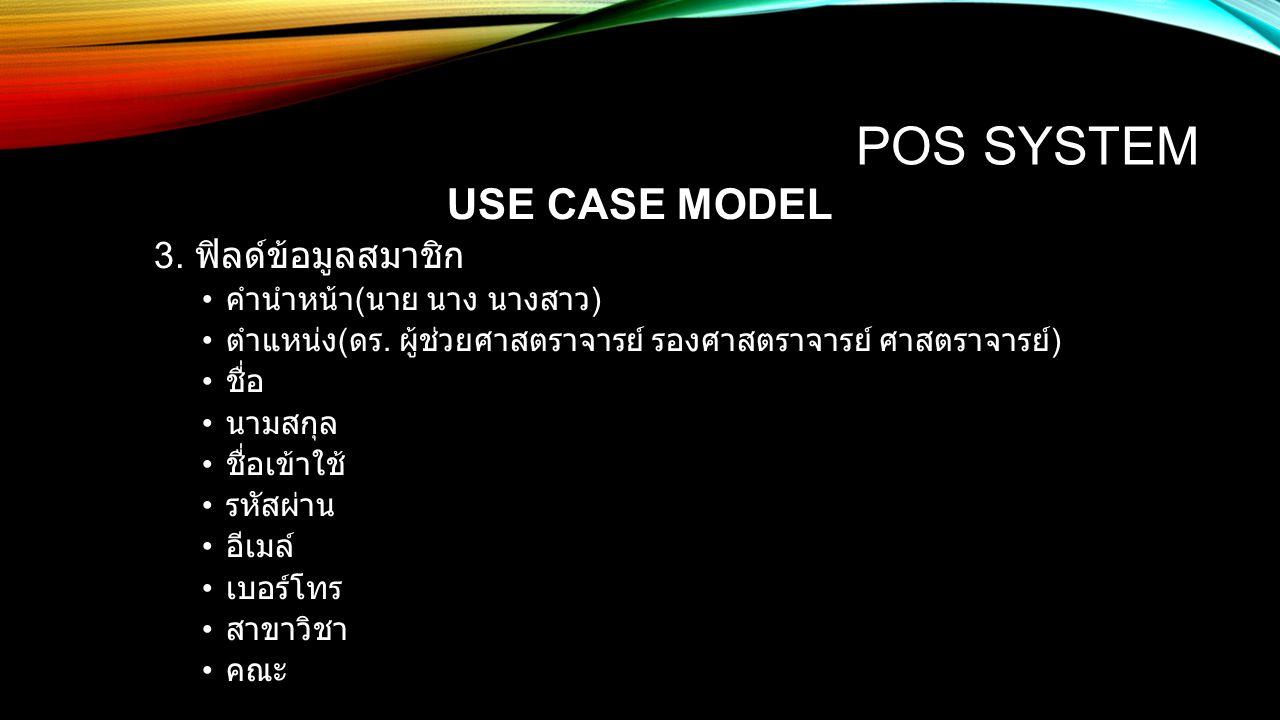 POS SYSTEM USE CASE MODEL 3. ฟิลด์ข้อมูลสมาชิก คำนำหน้า ( นาย นาง นางสาว ) ตำแหน่ง ( ดร. ผู้ช่วยศาสตราจารย์ รองศาสตราจารย์ ศาสตราจารย์ ) ชื่อ นามสกุล