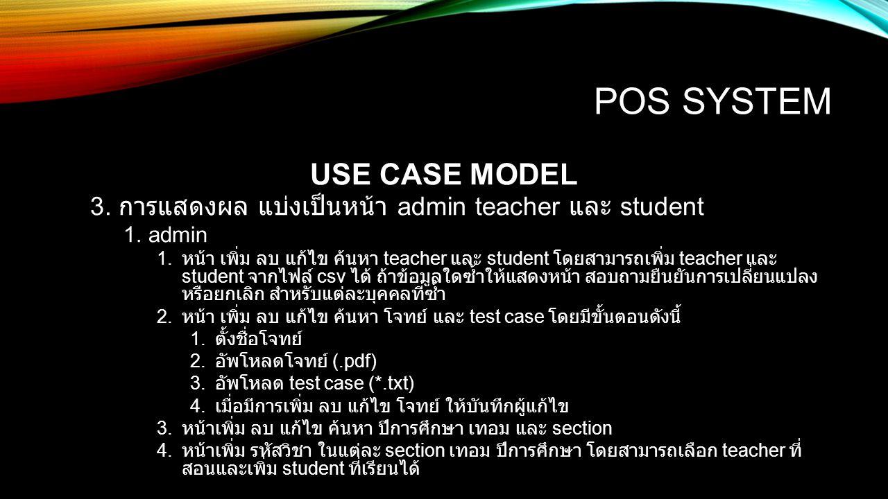 POS SYSTEM USE CASE MODEL 3. การแสดงผล แบ่งเป็นหน้า admin teacher และ student 1.admin 1. หน้า เพิ่ม ลบ แก้ไข ค้นหา teacher และ student โดยสามารถเพิ่ม