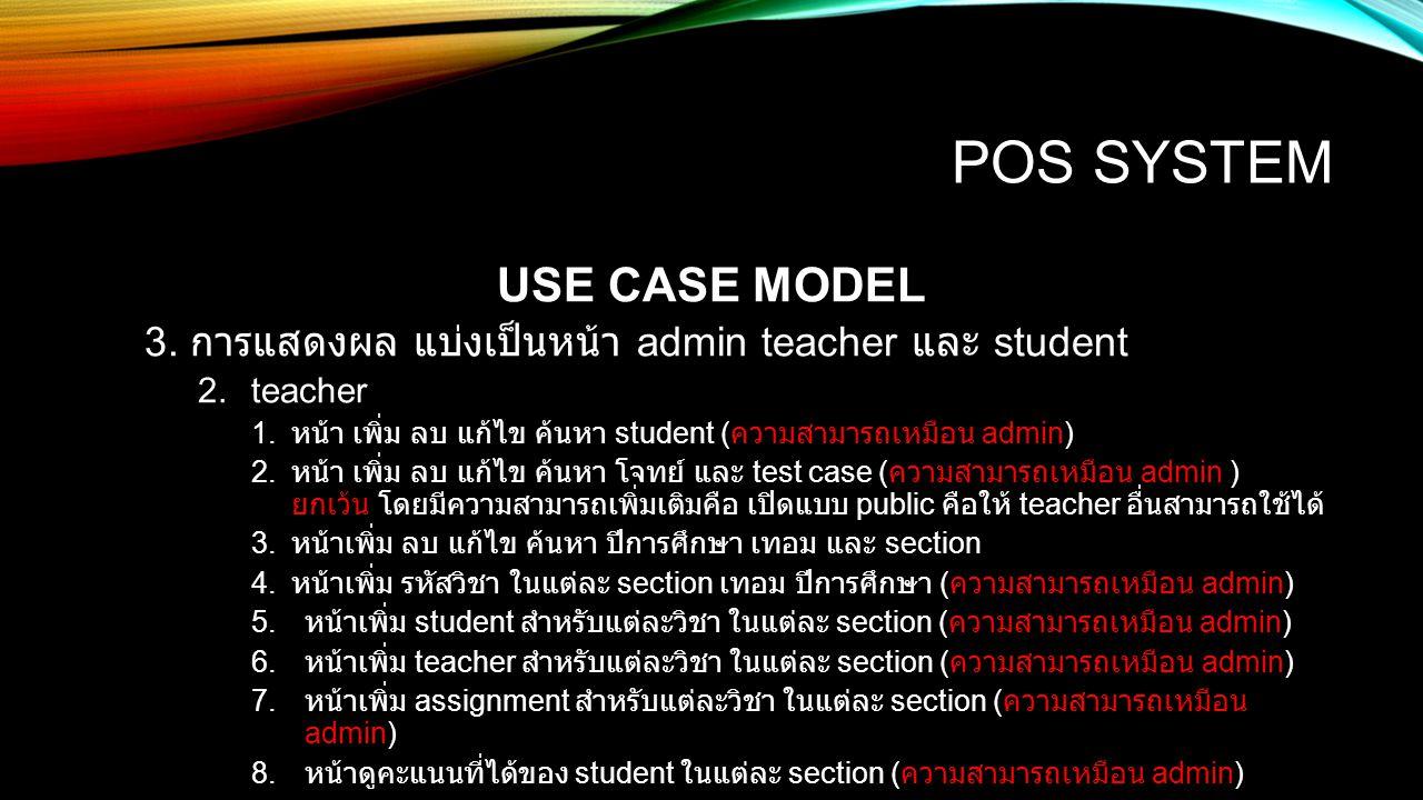 POS SYSTEM USE CASE MODEL 3. การแสดงผล แบ่งเป็นหน้า admin teacher และ student 2.teacher 1. หน้า เพิ่ม ลบ แก้ไข ค้นหา student ( ความสามารถเหมือน admin)