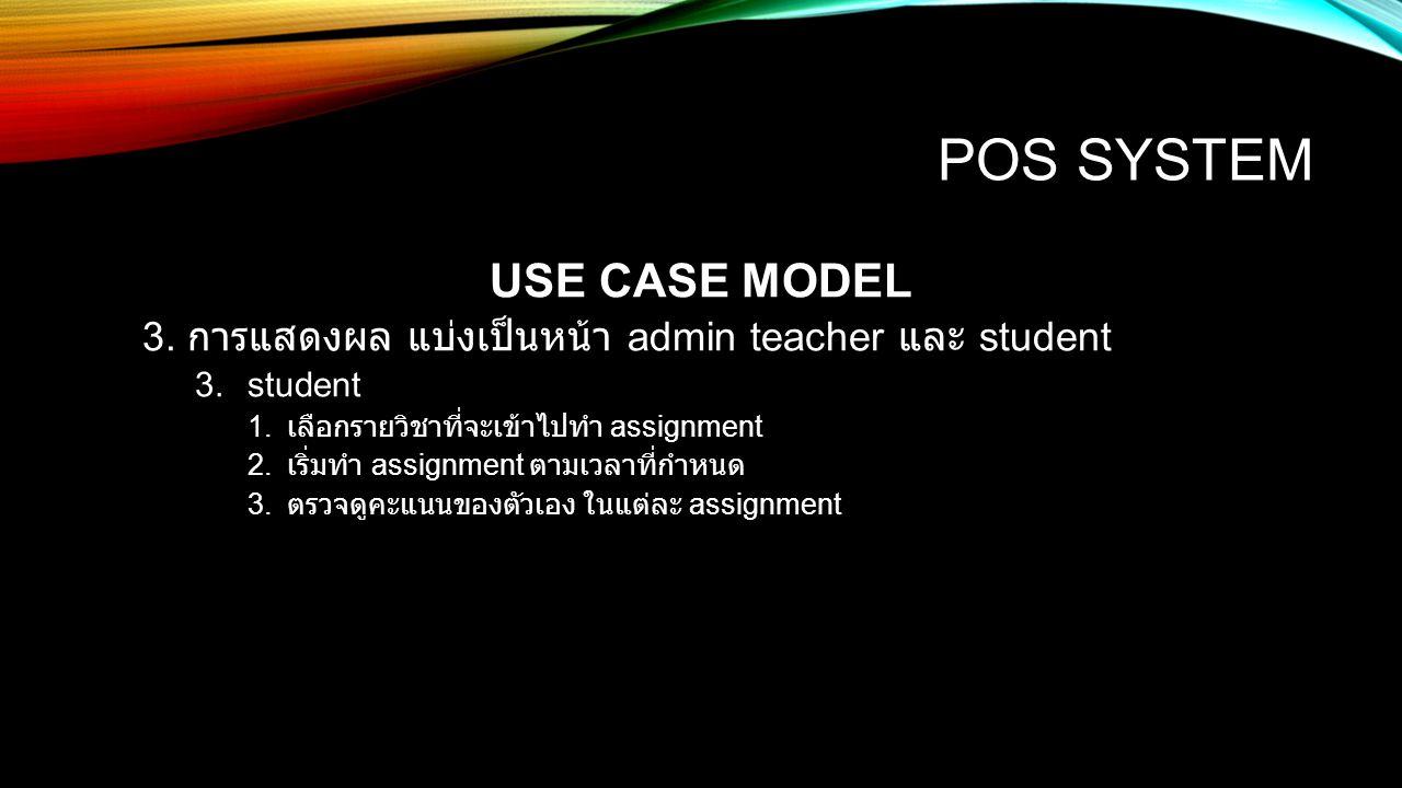 POS SYSTEM USE CASE MODEL 3. การแสดงผล แบ่งเป็นหน้า admin teacher และ student 3.student 1. เลือกรายวิชาที่จะเข้าไปทำ assignment 2. เริ่มทำ assignment