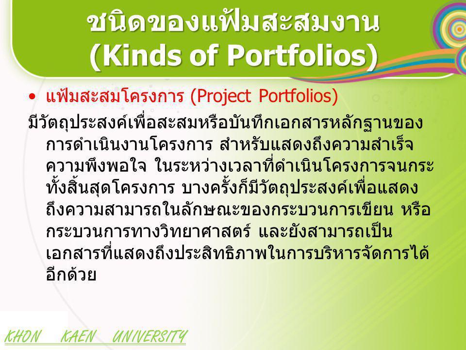 KHON KAEN UNIVERSITY ชนิดของแฟ้มสะสมงาน (Kinds of Portfolios) แฟ้มสะสมโครงการ (Project Portfolios) มีวัตถุประสงค์เพื่อสะสมหรือบันทึกเอกสารหลักฐานของ การดำเนินงานโครงการ สำหรับแสดงถึงความสำเร็จ ความพึงพอใจ ในระหว่างเวลาที่ดำเนินโครงการจนกระ ทั้งสิ้นสุดโครงการ บางครั้งก็มีวัตถุประสงค์เพื่อแสดง ถึงความสามารถในลักษณะของกระบวนการเขียน หรือ กระบวนการทางวิทยาศาสตร์ และยังสามารถเป็น เอกสารที่แสดงถึงประสิทธิภาพในการบริหารจัดการได้ อีกด้วย