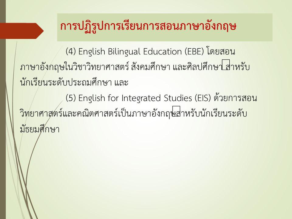การปฏิรูปการเรียนการสอนภาษาอังกฤษ (4) English Bilingual Education (EBE) โดยสอน ภาษาอังกฤษในวิชาวิทยาศาสตร์ สังคมศึกษา และศิลปศึกษา สำหรับ นักเรียนระดั