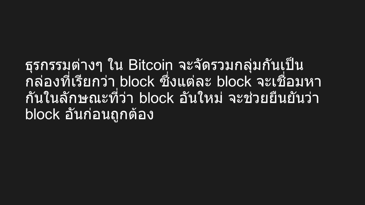 ธุรกรรมต่างๆ ใน Bitcoin จะจัดรวมกลุ่มกันเป็น กล่องที่เรียกว่า block ซึ่งแต่ละ block จะเชื่อมหา กันในลักษณะที่ว่า block อันใหม่ จะช่วยยืนยันว่า block อันก่อนถูกต้อง