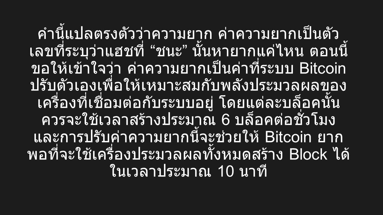 คำนี้แปลตรงตัวว่าความยาก ค่าความยากเป็นตัว เลขที่ระบุว่าแฮชที่ ชนะ นั้นหายากแค่ไหน ตอนนี้ ขอให้เข้าใจว่า ค่าความยากเป็นค่าที่ระบบ Bitcoin ปรับตัวเองเพื่อให้เหมาะสมกับพลังประมวลผลของ เครื่องที่เชื่อมต่อกับระบบอยู่ โดยแต่ละบล็อคนั้น ควรจะใช้เวลาสร้างประมาณ 6 บล็อคต่อชั่วโมง และการปรับค่าความยากนี้จะช่วยให้ Bitcoin ยาก พอที่จะใช้เครื่องประมวลผลทั้งหมดสร้าง Block ได้ ในเวลาประมาณ 10 นาที