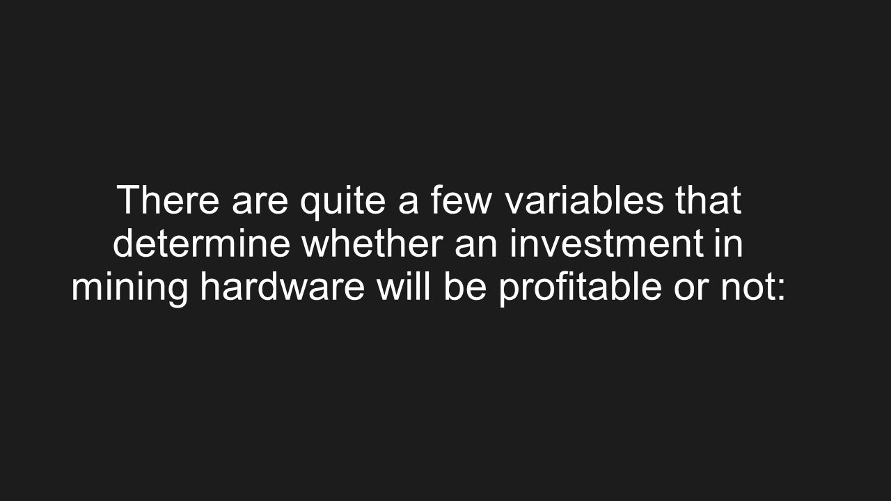 There are quite a few variables that determine whether an investment in mining hardware will be profitable or not: