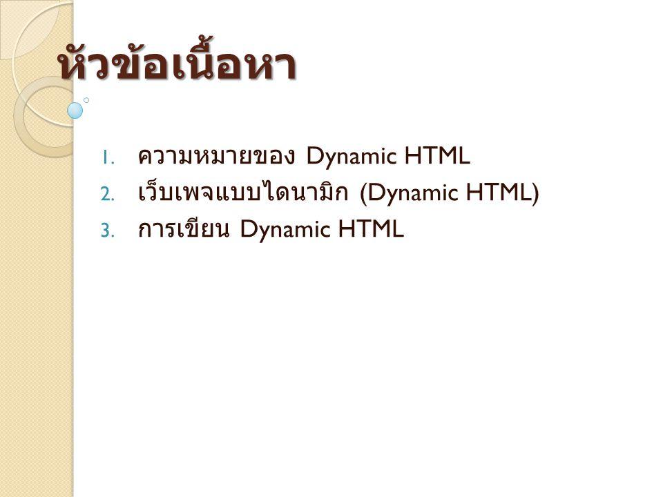 หัวข้อเนื้อหา 1. ความหมายของ Dynamic HTML 2. เว็บเพจแบบไดนามิก (Dynamic HTML) 3. การเขียน Dynamic HTML