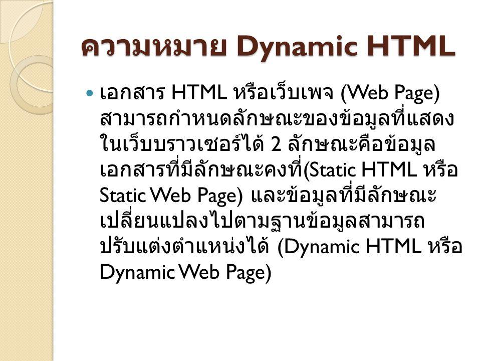 ความหมาย Dynamic HTML เอกสาร HTML หรือเว็บเพจ (Web Page) สามารถกำหนดลักษณะของข้อมูลที่แสดง ในเว็บบราวเซอร์ได้ 2 ลักษณะคือข้อมูล เอกสารที่มีลักษณะคงที่ (Static HTML หรือ Static Web Page) และข้อมูลที่มีลักษณะ เปลี่ยนแปลงไปตามฐานข้อมูลสามารถ ปรับแต่งตำแหน่งได้ (Dynamic HTML หรือ Dynamic Web Page)
