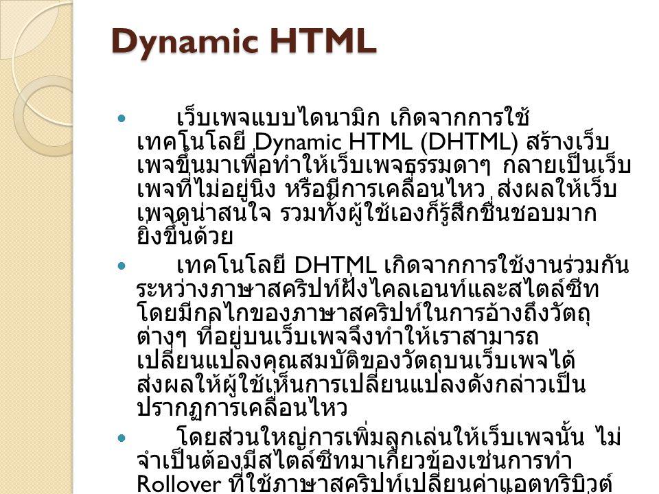 Dynamic HTML เว็บเพจแบบไดนามิก เกิดจากการใช้ เทคโนโลยี Dynamic HTML (DHTML) สร้างเว็บ เพจขึ้นมาเพื่อทำให้เว็บเพจธรรมดาๆ กลายเป็นเว็บ เพจที่ไม่อยู่นิ่ง หรือมีการเคลื่อนไหว ส่งผลให้เว็บ เพจดูน่าสนใจ รวมทั้งผู้ใช้เองก็รู้สึกชื่นชอบมาก ยิ่งขึ้นด้วย เทคโนโลยี DHTML เกิดจากการใช้งานร่วมกัน ระหว่างภาษาสคริปท์ฝั่งไคลเอนท์และสไตล์ซีท โดยมีกลไกของภาษาสคริปท์ในการอ้างถึงวัตถุ ต่างๆ ที่อยู่บนเว็บเพจจึงทำให้เราสามารถ เปลี่ยนแปลงคุณสมบัติของวัตถุบนเว็บเพจได้ ส่งผลให้ผู้ใช้เห็นการเปลี่ยนแปลงดังกล่าวเป็น ปรากฏการเคลื่อนไหว โดยส่วนใหญ่การเพิ่มลูกเล่นให้เว็บเพจนั้น ไม่ จำเป็นต้องมีสไตล์ซีทมาเกี่ยวข้องเช่นการทำ Rollover ที่ใช้ภาษาสคริปท์เปลี่ยนค่าแอตทริบิวต์ SRC ของ ส่งผลให้รูปภาพเปลี่ยนไปเมื่อ ผู้ใช้นำเมาท์มาวางเหนือรูป
