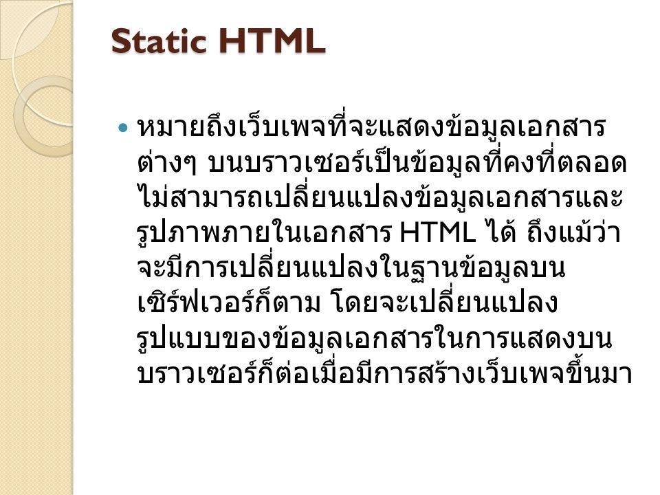Static HTML หมายถึงเว็บเพจที่จะแสดงข้อมูลเอกสาร ต่างๆ บนบราวเซอร์เป็นข้อมูลที่คงที่ตลอด ไม่สามารถเปลี่ยนแปลงข้อมูลเอกสารและ รูปภาพภายในเอกสาร HTML ได้ ถึงแม้ว่า จะมีการเปลี่ยนแปลงในฐานข้อมูลบน เซิร์ฟเวอร์ก็ตาม โดยจะเปลี่ยนแปลง รูปแบบของข้อมูลเอกสารในการแสดงบน บราวเซอร์ก็ต่อเมื่อมีการสร้างเว็บเพจขึ้นมา