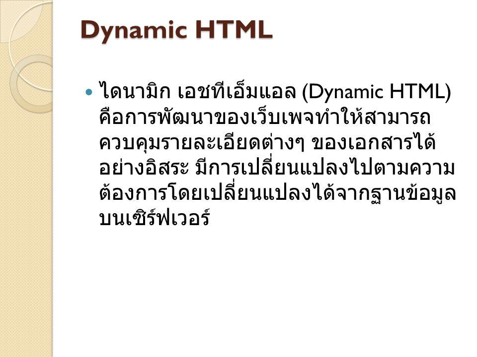 Dynamic HTML ไดนามิก เอชทีเอ็มแอล (Dynamic HTML) คือการพัฒนาของเว็บเพจทำให้สามารถ ควบคุมรายละเอียดต่างๆ ของเอกสารได้ อย่างอิสระ มีการเปลี่ยนแปลงไปตามความ ต้องการโดยเปลี่ยนแปลงได้จากฐานข้อมูล บนเซิร์ฟเวอร์