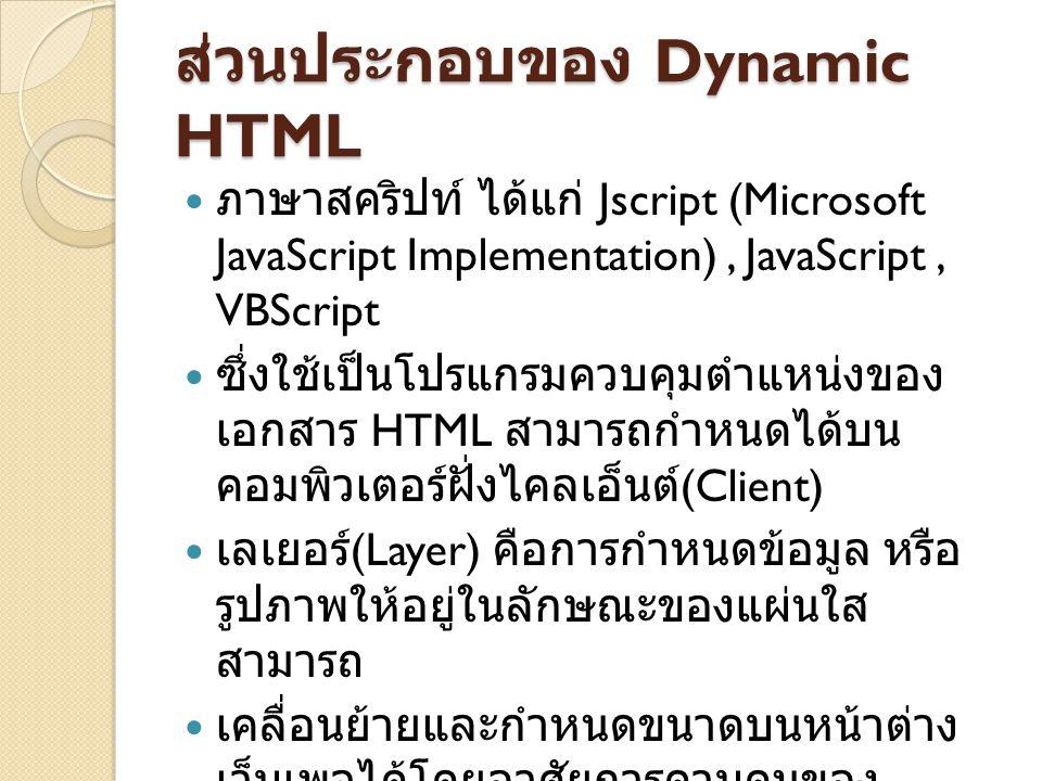 ส่วนประกอบของ Dynamic HTML ภาษาสคริปท์ ได้แก่ Jscript (Microsoft JavaScript Implementation), JavaScript, VBScript ซึ่งใช้เป็นโปรแกรมควบคุมตำแหน่งของ เอกสาร HTML สามารถกำหนดได้บน คอมพิวเตอร์ฝั่งไคลเอ็นต์ (Client) เลเยอร์ (Layer) คือการกำหนดข้อมูล หรือ รูปภาพให้อยู่ในลักษณะของแผ่นใส สามารถ เคลื่อนย้ายและกำหนดขนาดบนหน้าต่าง เว็บเพจได้โดยอาศัยการควบคุมของ สคริปท์