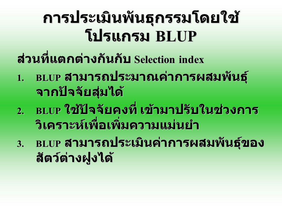 การประเมินพันธุกรรมโดยใช้ โปรแกรม BLUP ส่วนที่แตกต่างกันกับ Selection index 1.BLUP สามารถประมาณค่าการผสมพันธุ์ จากปัจจัยสุ่มได้ 2.BLUP ใช้ปัจจัยคงที่
