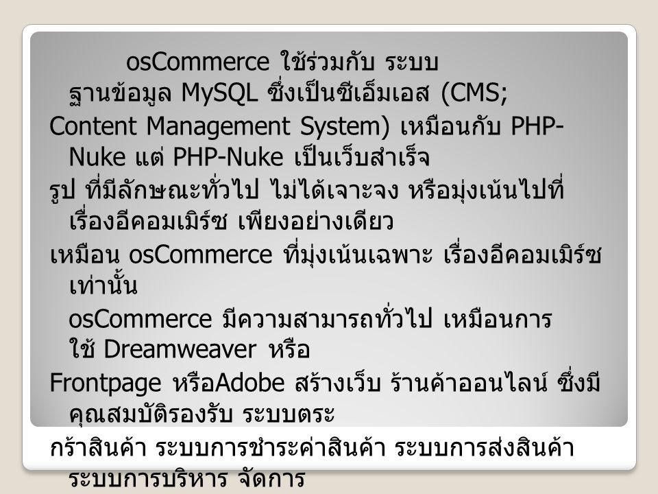 osCommerce ใช้ร่วมกับ ระบบ ฐานข้อมูล MySQL ซึ่งเป็นซีเอ็มเอส (CMS; Content Management System) เหมือนกับ PHP- Nuke แต่ PHP-Nuke เป็นเว็บสำเร็จ รูป ที่มีลักษณะทั่วไป ไม่ได้เจาะจง หรือมุ่งเน้นไปที่ เรื่องอีคอมเมิร์ซ เพียงอย่างเดียว เหมือน osCommerce ที่มุ่งเน้นเฉพาะ เรื่องอีคอมเมิร์ซ เท่านั้น osCommerce มีความสามารถทั่วไป เหมือนการ ใช้ Dreamweaver หรือ Frontpage หรือ Adobe สร้างเว็บ ร้านค้าออนไลน์ ซึ่งมี คุณสมบัติรองรับ ระบบตระ กร้าสินค้า ระบบการชำระค่าสินค้า ระบบการส่งสินค้า ระบบการบริหาร จัดการ ร้านค้า ระบบการแนะนำสินค้า และบริการ เป็นต้น osCommerce มีครบทุกอย่าง ที่จำเป็นสำหรับช่วย ธุรกิจ ของเราให้ ประสบผล สำเร็จ โดยไม่จำเป็น ต้องมาเสียเวลา ในการเขียนโค๊ด หรือออกแบบเว็บไซต์ osCommerce ติดตั้งง่าย ไม่ยุ่งยาก