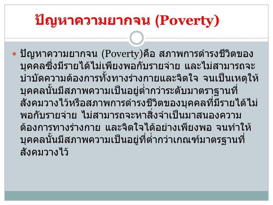 ปัญหาความยากจน (Poverty) ปัญหาความยากจน (Poverty) คือ สภาพการดำรงชีวิตของ บุคคลซึ่งมีรายได้ไม่เพียงพอกับรายจ่าย และไม่สามารถจะ บำบัดความต้องการทั้งทาง