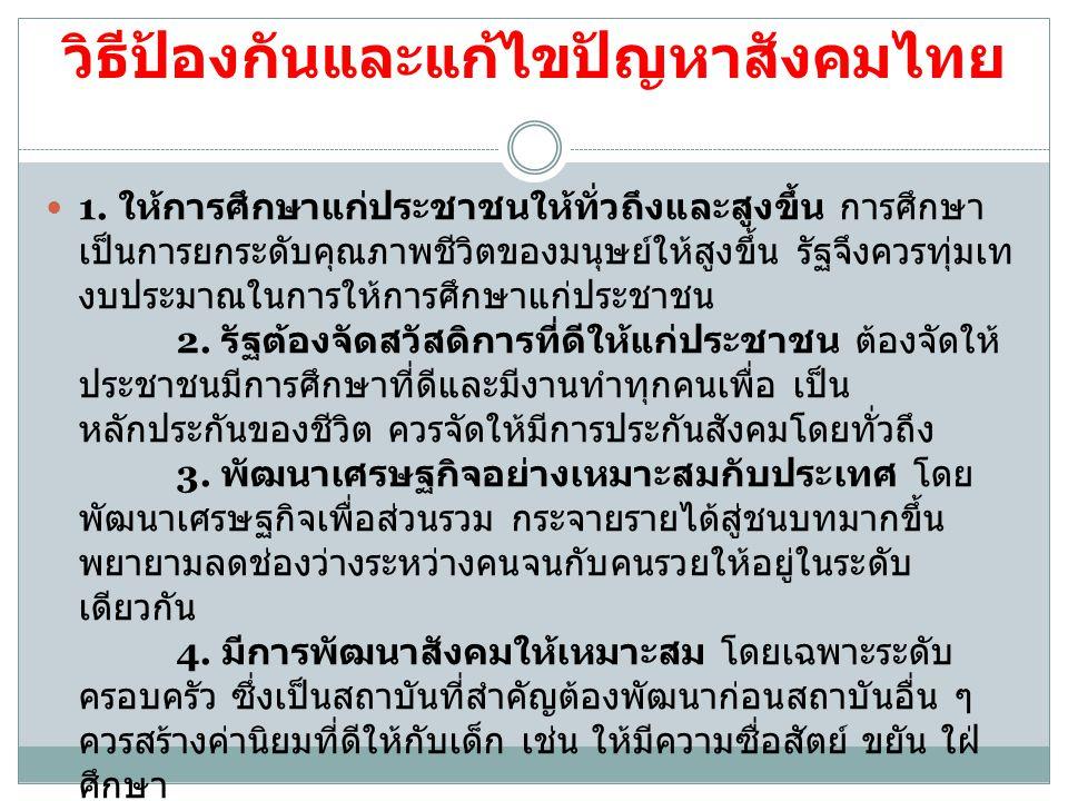 วิธีป้องกันและแก้ไขปัญหาสังคมไทย 1. ให้การศึกษาแก่ประชาชนให้ทั่วถึงและสูงขึ้น การศึกษา เป็นการยกระดับคุณภาพชีวิตของมนุษย์ให้สูงขึ้น รัฐจึงควรทุ่มเท งบ