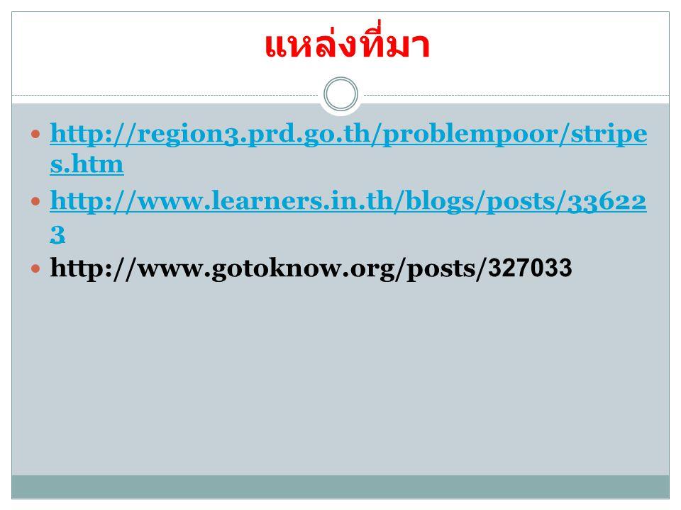 แหล่งที่มา http://region3.prd.go.th/problempoor/stripe s.htm http://region3.prd.go.th/problempoor/stripe s.htm http://www.learners.in.th/blogs/posts/3