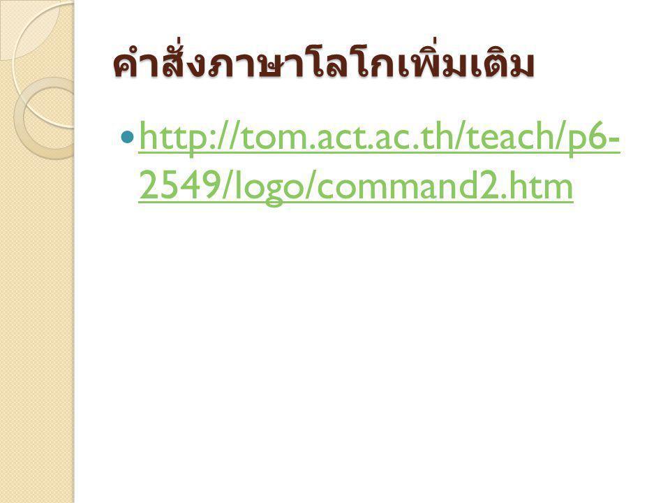 คำสั่งภาษาโลโกเพิ่มเติม http://tom.act.ac.th/teach/p6- 2549/logo/command2.htm http://tom.act.ac.th/teach/p6- 2549/logo/command2.htm