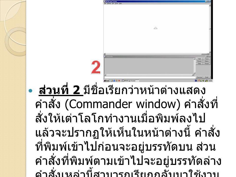 ส่วนที่ 2 มีชื่อเรียกว่าหน้าต่างแสดง คำสั่ง (Commander window) คำสั่งที่ สั่งให้เต่าโลโกทำงานเมื่อพิมพ์ลงไป แล้วจะปรากฏให้เห็นในหน้าต่างนี้ คำสั่ง ที่