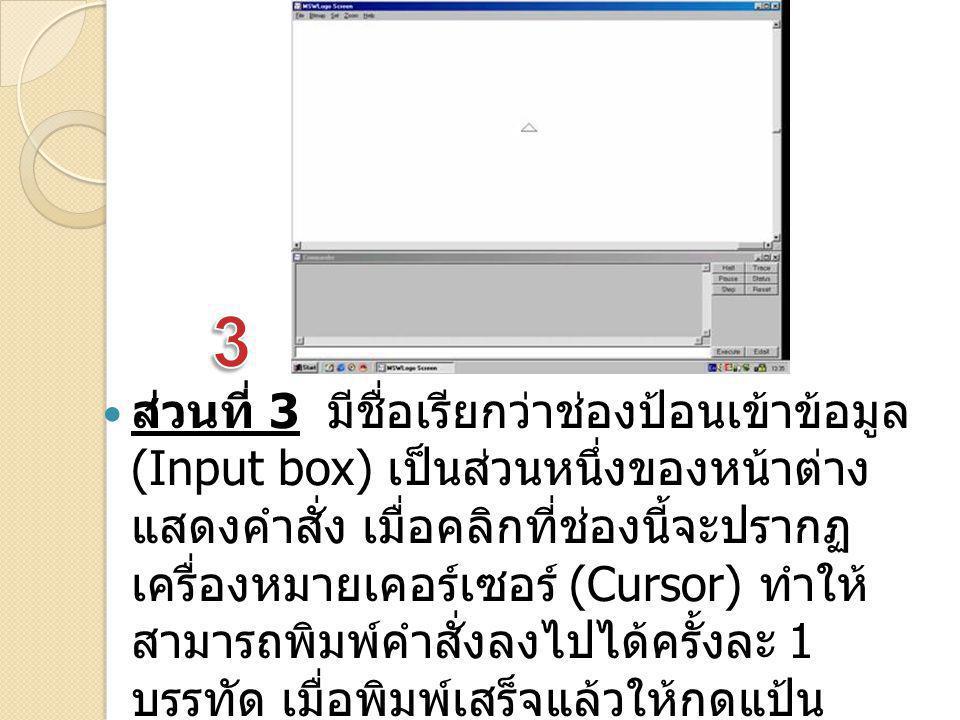 ส่วนที่ 3 มีชื่อเรียกว่าช่องป้อนเข้าข้อมูล (Input box) เป็นส่วนหนึ่งของหน้าต่าง แสดงคำสั่ง เมื่อคลิกที่ช่องนี้จะปรากฏ เครื่องหมายเคอร์เซอร์ (Cursor) ท