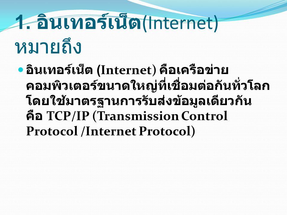 1. อินเทอร์เน็ต (Internet) หมายถึง อินเทอร์เน็ต (Internet) คือเครือข่าย คอมพิวเตอร์ขนาดใหญ่ที่เชื่อมต่อกันทั่วโลก โดยใช้มาตรฐานการรับส่งข้อมูลเดียวกัน