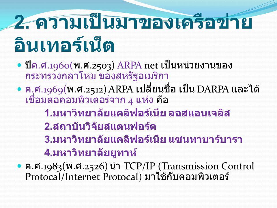 2. ความเป็นมาของเครือข่าย อินเทอร์เน็ต ปีค. ศ.1960( พ. ศ.2503) ARPA net เป็นหน่วยงานของ กระทรวงกลาโหม ของสหรัฐอเมริกา ค. ศ.1969( พ. ศ.2512) ARPA เปลี่