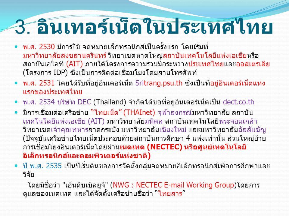 3. อินเทอร์เน็ตในประเทศไทย พ.ศ. 2530 มีการใช้ จดหมายเล็กทรอนิกส์เป็นครั้งแรก โดยเริ่มที่ มหาวิทยาลัยสงขลานครินทร์ วิทยาเขตหาดใหญ่สถาบันเทคโนโลยีแห่งเอ
