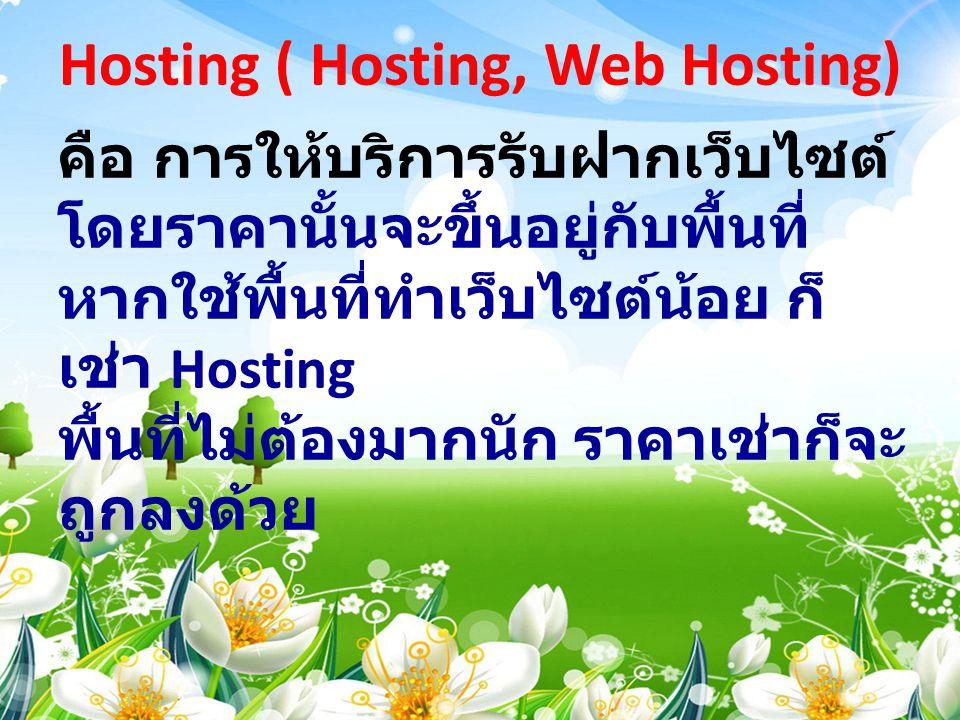 Hosting ( Hosting, Web Hosting) คือ การให้บริการรับฝากเว็บไซต์ โดยราคานั้นจะขึ้นอยู่กับพื้นที่ หากใช้พื้นที่ทำเว็บไซต์น้อย ก็ เช่า Hosting พื้นที่ไม่ต
