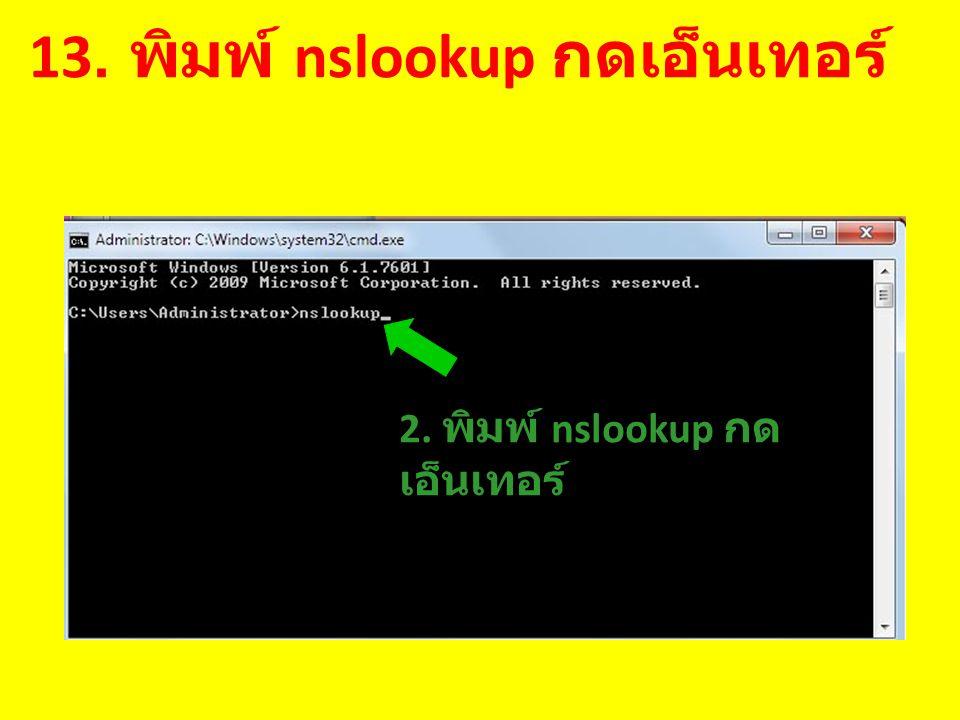 13. พิมพ์ nslookup กดเอ็นเทอร์ 2. พิมพ์ nslookup กด เอ็นเทอร์