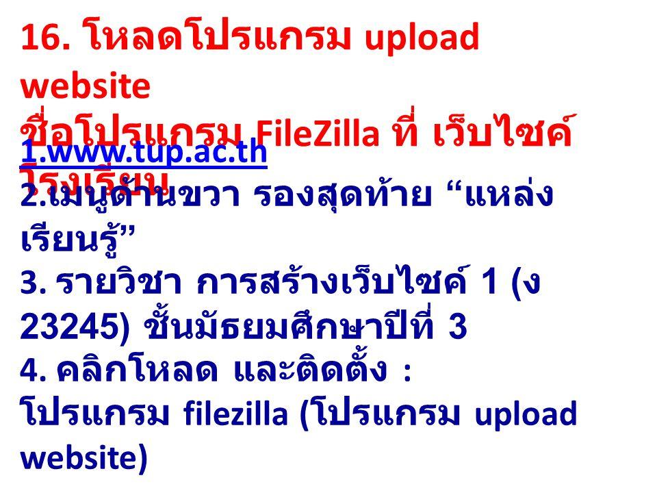 """16. โหลดโปรแกรม upload website ชื่อโปรแกรม FileZilla ที่ เว็บไซค์ โรงเรียน 1.www.tup.ac.th 2. เมนูด้านขวา รองสุดท้าย """" แหล่ง เรียนรู้ """" 3. รายวิชา การ"""