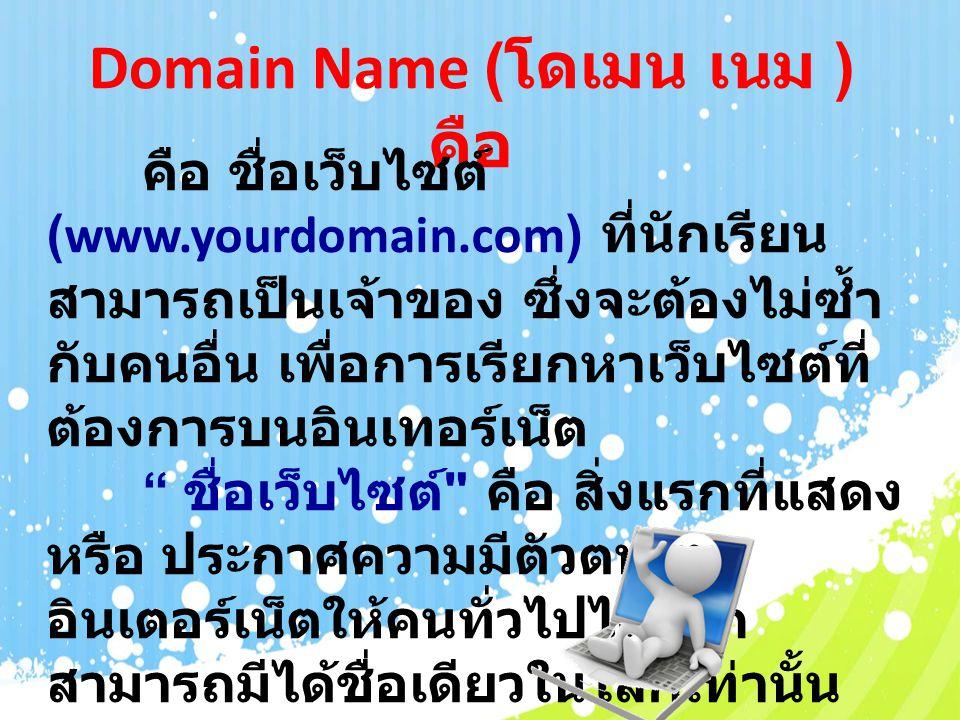 Domain Name ( โดเมน เนม ) คือ คือ ชื่อเว็บไซต์ (www.yourdomain.com) ที่นักเรียน สามารถเป็นเจ้าของ ซึ่งจะต้องไม่ซ้ำ กับคนอื่น เพื่อการเรียกหาเว็บไซต์ที