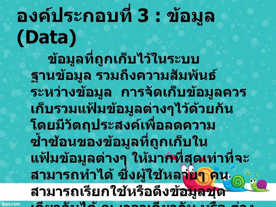องค์ประกอบที่ 3 : ข้อมูล (Data) ข้อมูลที่ถูกเก็บไว้ในระบบ ฐานข้อมูล รวมถึงความสัมพันธ์ ระหว่างข้อมูล การจัดเก็บข้อมูลควร เก็บรวมแฟ้มข้อมูลต่างๆไว้ด้วย