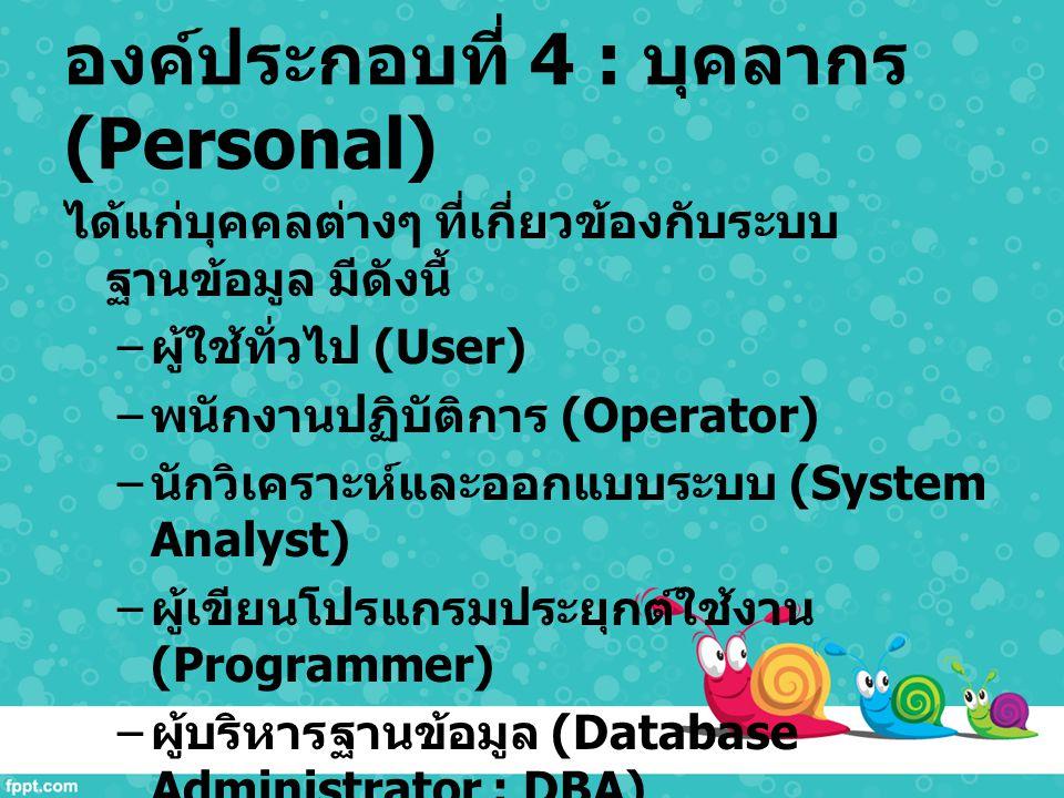 องค์ประกอบที่ 4 : บุคลากร (Personal) ได้แก่บุคคลต่างๆ ที่เกี่ยวข้องกับระบบ ฐานข้อมูล มีดังนี้ – ผู้ใช้ทั่วไป (User) – พนักงานปฏิบัติการ (Operator) – น