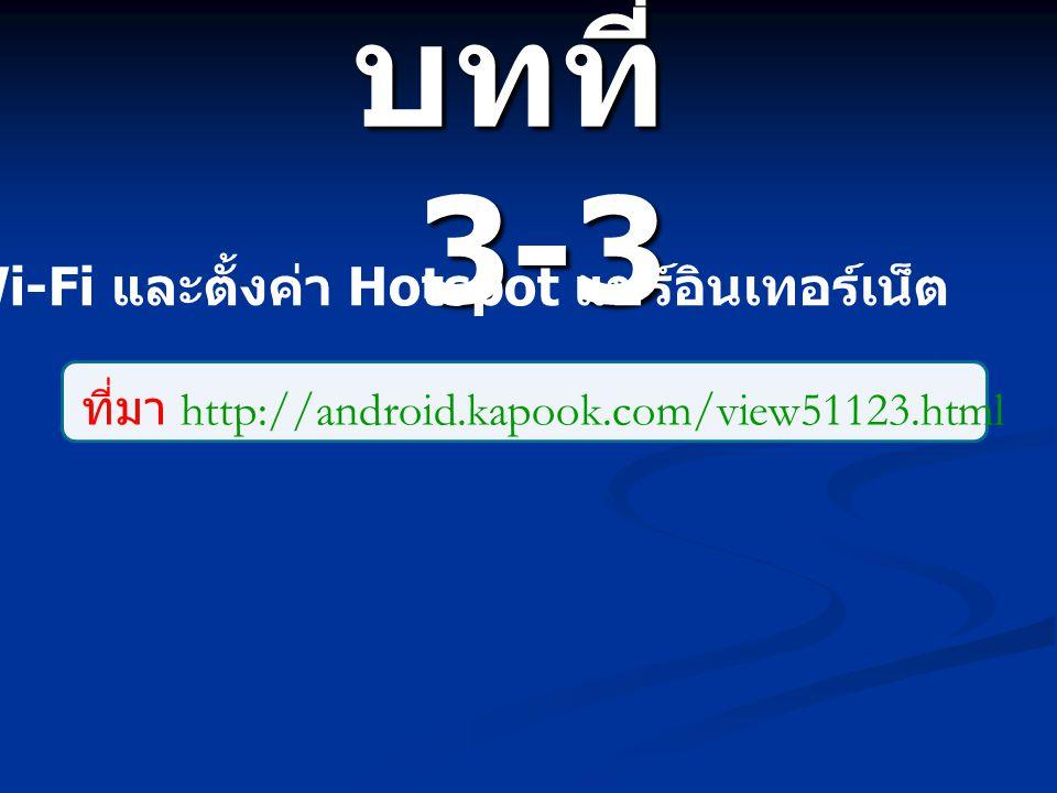 บทที่ 3-3 วิธีตั้งค่าเชื่อมต่อ Wi-Fi และตั้งค่า Hotspot แชร์อินเทอร์เน็ต ที่มา http://android.kapook.com/view51123.html