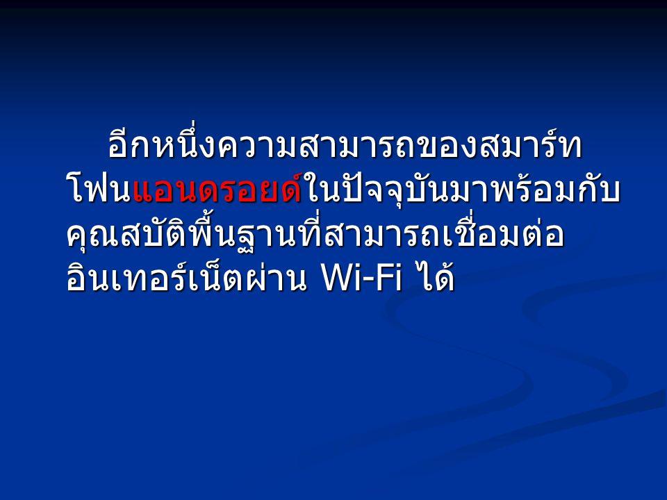 อีกหนึ่งความสามารถของสมาร์ท โฟนแอนดรอยด์ในปัจจุบันมาพร้อมกับ คุณสบัติพื้นฐานที่สามารถเชื่อมต่อ อินเทอร์เน็ตผ่าน Wi-Fi ได้