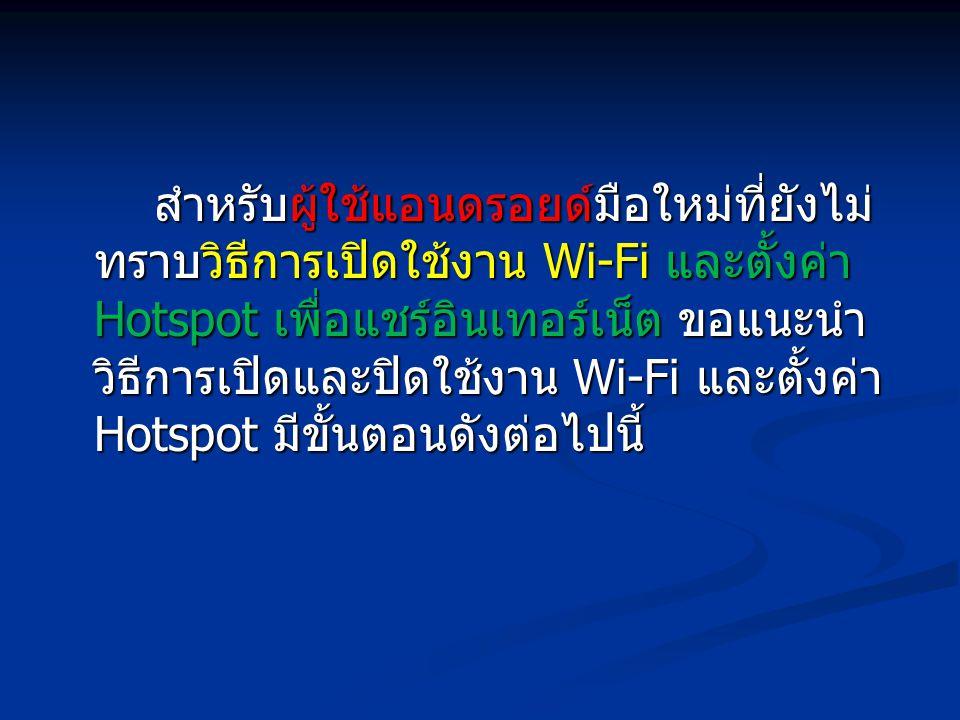 สำหรับผู้ใช้แอนดรอยด์มือใหม่ที่ยังไม่ ทราบวิธีการเปิดใช้งาน Wi-Fi และตั้งค่า Hotspot เพื่อแชร์อินเทอร์เน็ต ขอแนะนำ วิธีการเปิดและปิดใช้งาน Wi-Fi และตั้งค่า Hotspot มีขั้นตอนดังต่อไปนี้