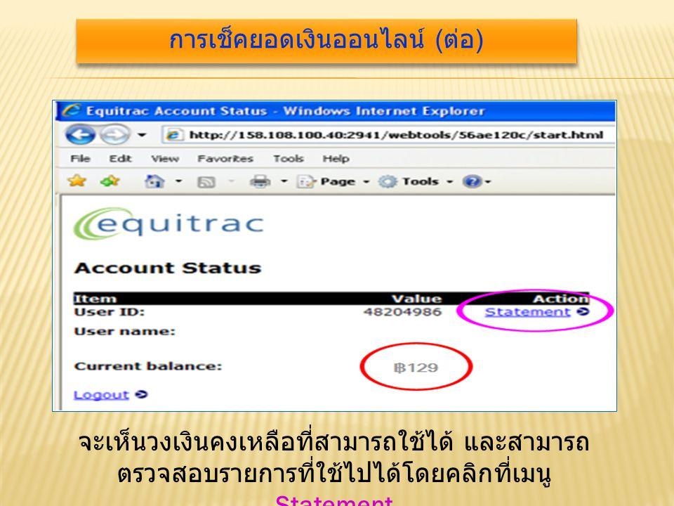 จะเห็นวงเงินคงเหลือที่สามารถใช้ได้ และสามารถ ตรวจสอบรายการที่ใช้ไปได้โดยคลิกที่เมนู Statement การเช็คยอดเงินออนไลน์ ( ต่อ )