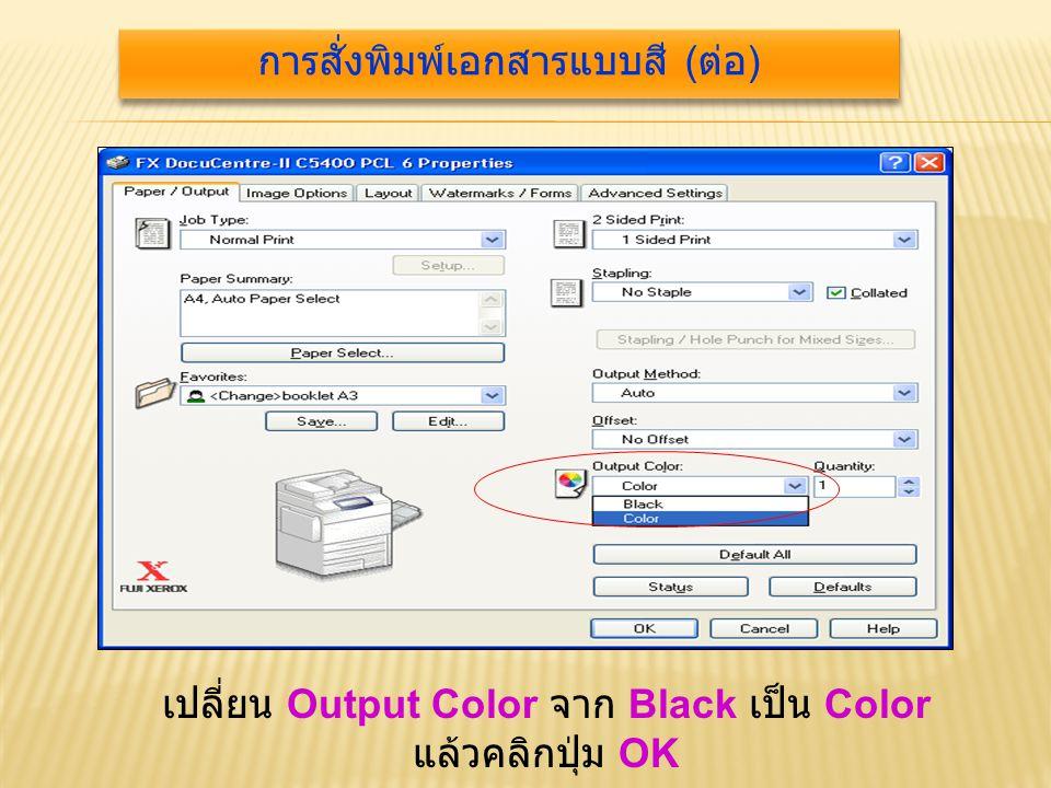 เปลี่ยน Output Color จาก Black เป็น Color แล้วคลิกปุ่ม OK การสั่งพิมพ์เอกสารแบบสี ( ต่อ )