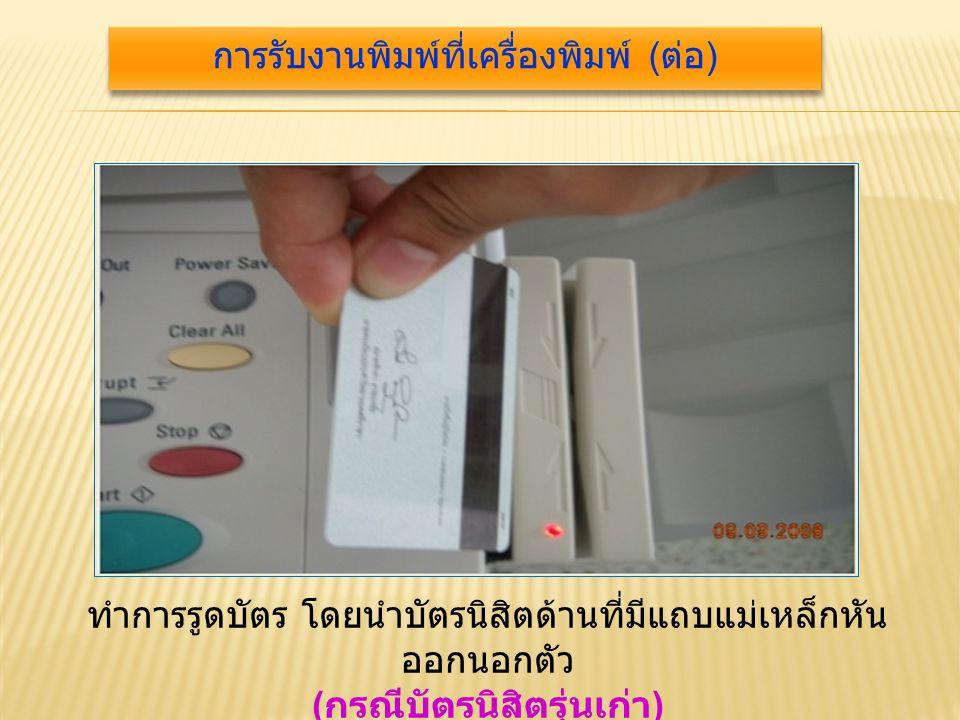 ทำการรูดบัตร โดยนำบัตรนิสิตด้านที่มีแถบแม่เหล็กหัน ออกนอกตัว ( กรณีบัตรนิสิตรุ่นเก่า ) การรับงานพิมพ์ที่เครื่องพิมพ์ ( ต่อ )