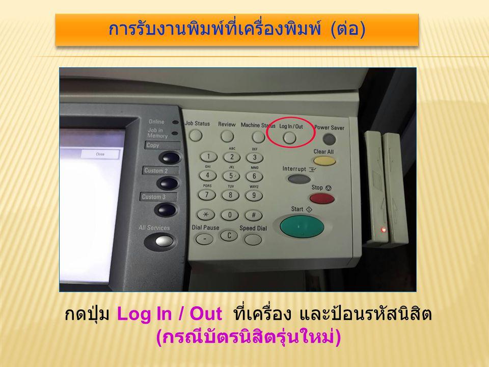 กดปุ่ม Log In / Out ที่เครื่อง และป้อนรหัสนิสิต ( กรณีบัตรนิสิตรุ่นใหม่ ) การรับงานพิมพ์ที่เครื่องพิมพ์ ( ต่อ )