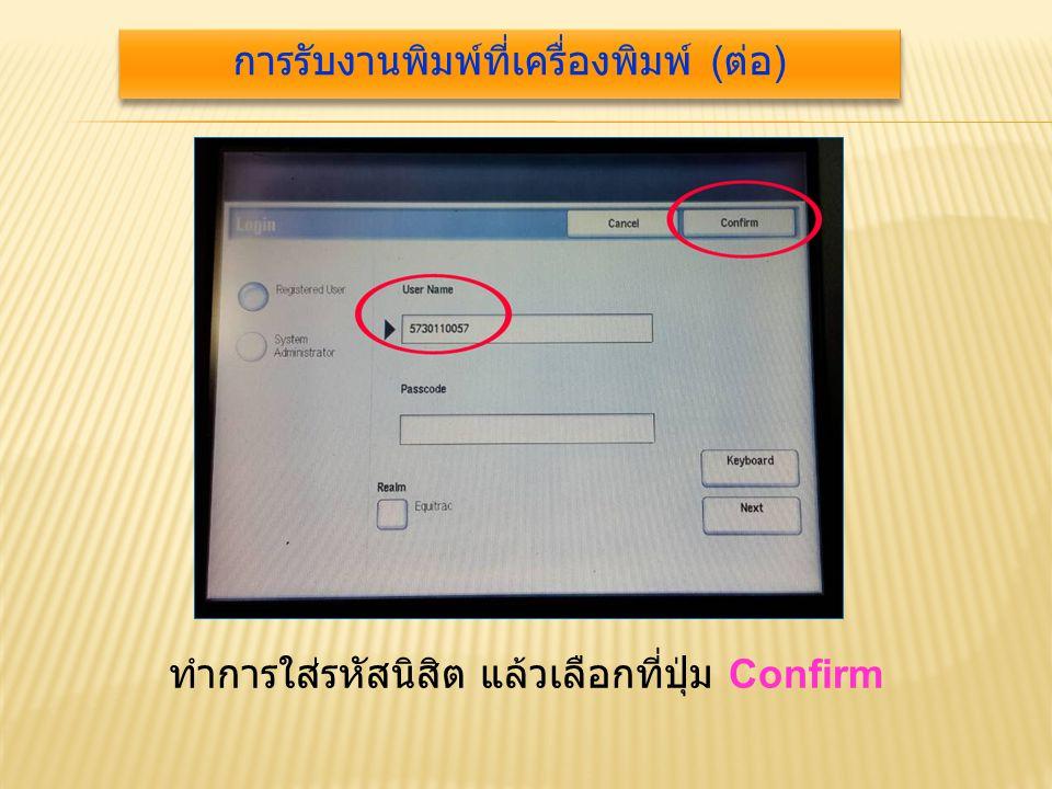 ทำการใส่รหัสนิสิต แล้วเลือกที่ปุ่ม Confirm การรับงานพิมพ์ที่เครื่องพิมพ์ ( ต่อ )