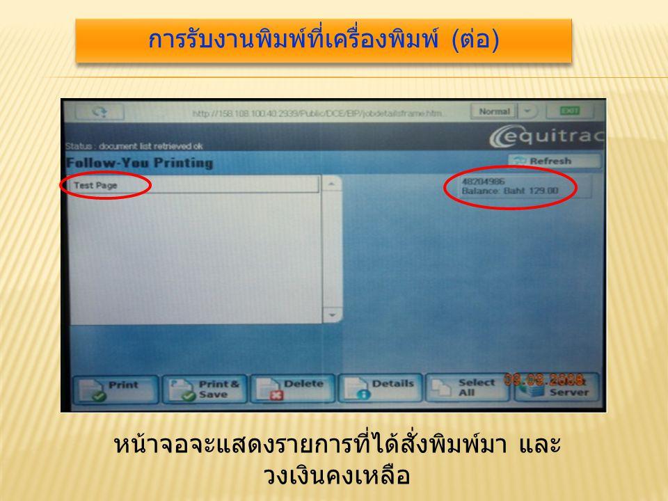 หน้าจอจะแสดงรายการที่ได้สั่งพิมพ์มา และ วงเงินคงเหลือ การรับงานพิมพ์ที่เครื่องพิมพ์ ( ต่อ )