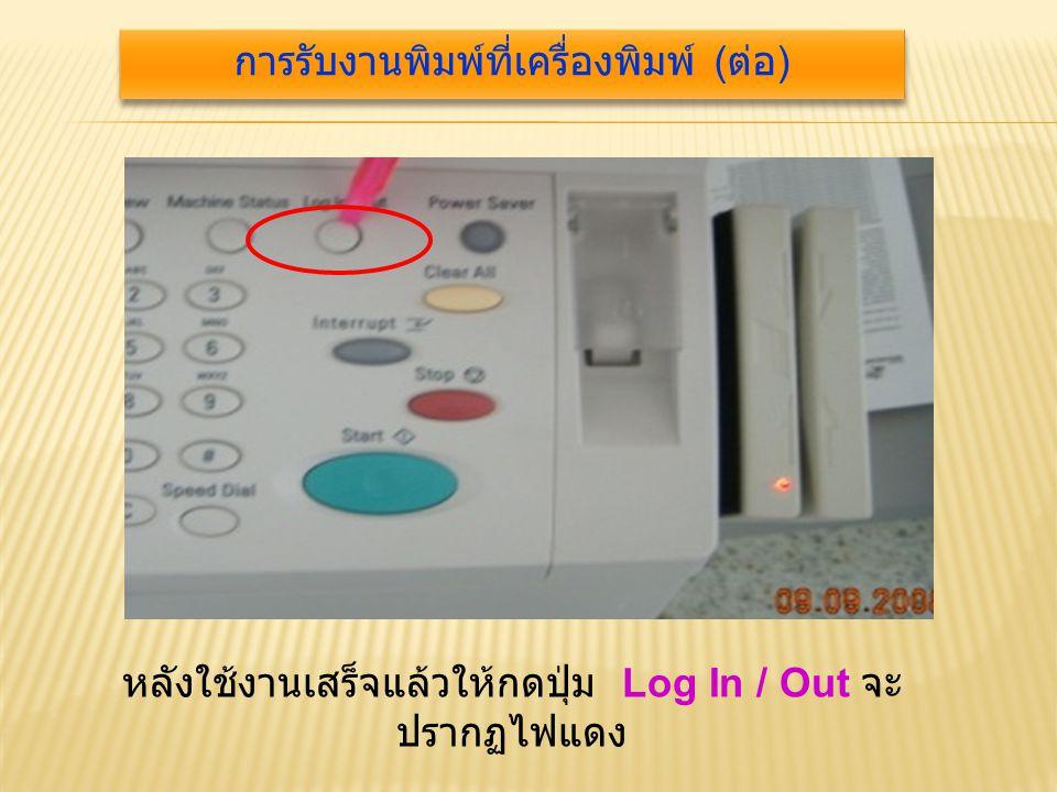 หลังใช้งานเสร็จแล้วให้กดปุ่ม Log In / Out จะ ปรากฏไฟแดง การรับงานพิมพ์ที่เครื่องพิมพ์ ( ต่อ )