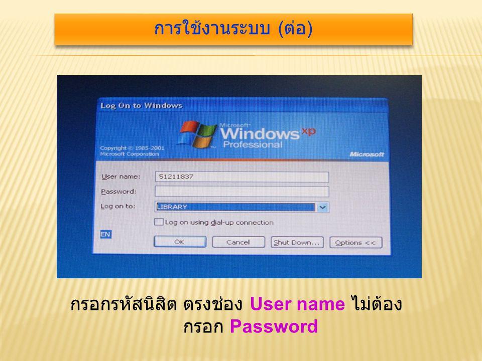 กรอกรหัสนิสิต ตรงช่อง User name ไม่ต้อง กรอก Password การใช้งานระบบ ( ต่อ )