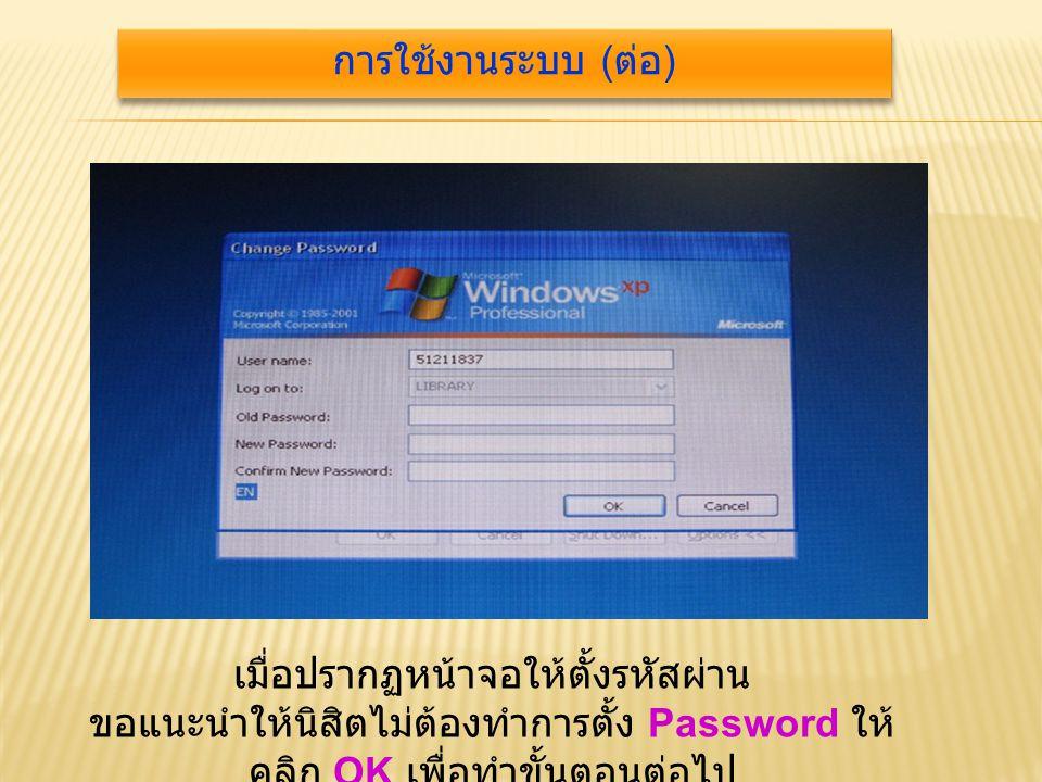เมื่อปรากฏหน้าจอให้ตั้งรหัสผ่าน ขอแนะนำให้นิสิตไม่ต้องทำการตั้ง Password ให้ คลิก OK เพื่อทำขั้นตอนต่อไป การใช้งานระบบ ( ต่อ )